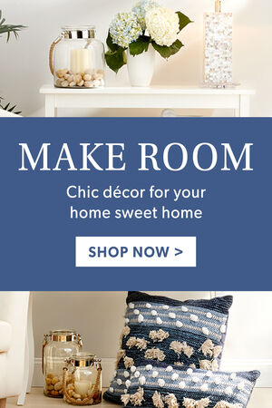 Make Room. Chic decor for your home sweet home. Shop Now.