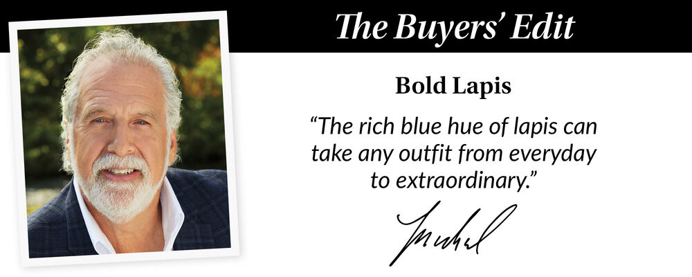 The Buyer's Edit. Bold Lapis. The Rich Blue Hue Of Lapis Can Take Any Outfit From Everyday To Extraordinary. Michael