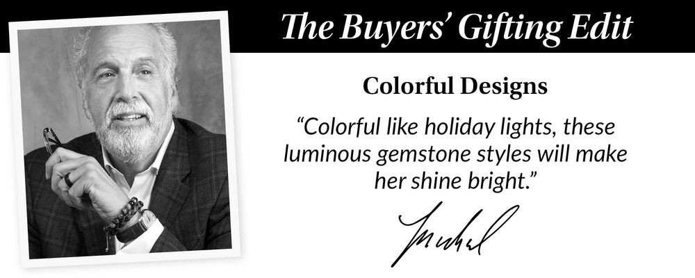 """the Buyer's Gift Guide. Colorful Designs. """"Colorful like holiday lights, these luminous gemstones styles will make her shine bright"""". Michael"""