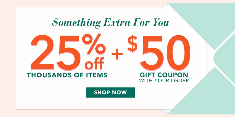 25% Off 1000s of Items  $50 gift coupon with purchase!