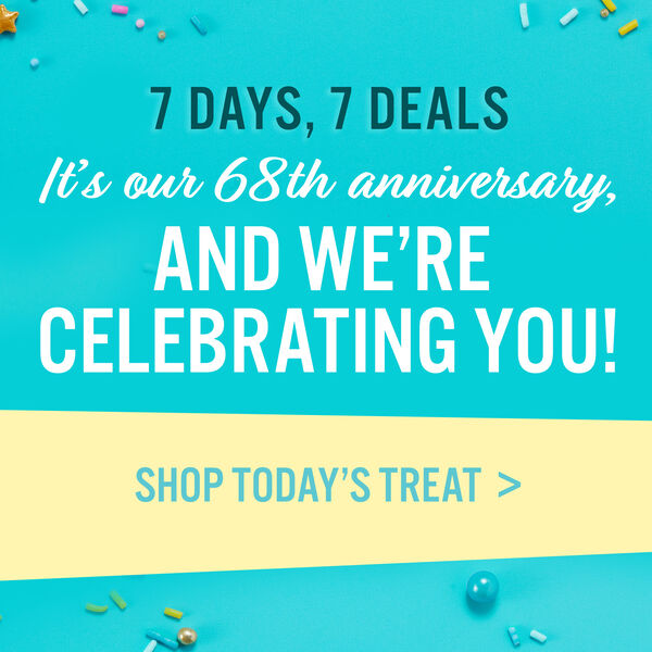 7 Days, 7 Deals. It's Our 68th Anniversary, and We're Celebrating You! Shop Today's Treat