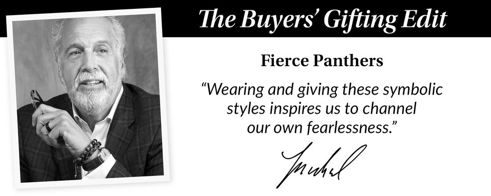 """The Buyer's Gift Guide. Fierce Panthers. """"Wearing and giving these symbolic styles inspires us to channel our own fearlessness."""" Michael"""
