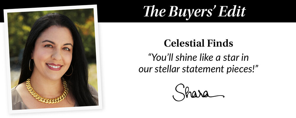 The Buyer's Edit. Celestial Finds. You'll Shine Like A Star In Our Stellar Statement Pieces!. Shara