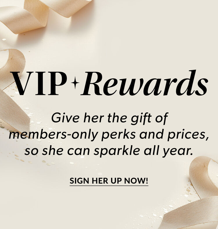 VIP Rewards. Give Her The Gift Of Members-Only Perks and Prices, So She Can Sparkle All Year! Give The Perfect Gift