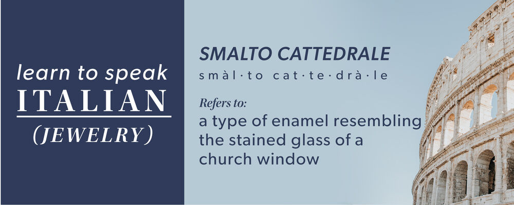 Learn to speak Italian - jewelry! Smalto Cattedrale: refers to a type of enamel resembling the stained glass of a church window