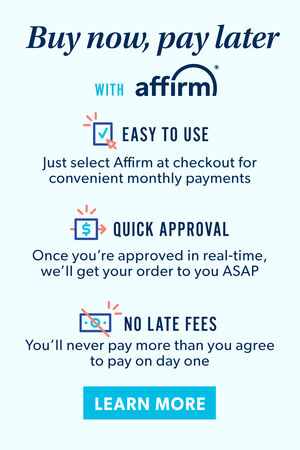 Buy Now, Pay Later with Affirm! Easy to use, quick approval, no late fees. Learn More