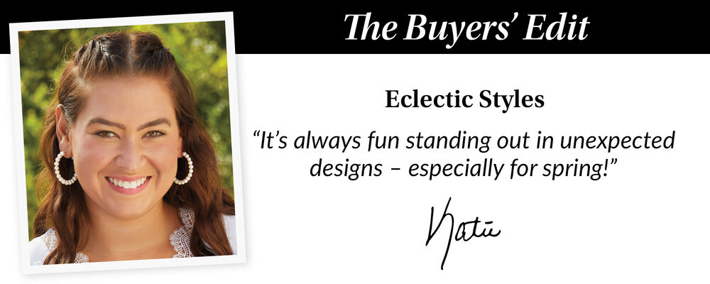 The Buyer's Edit. Eclectic Styles. It's Always Fun Standing Out In Unexpected Designs - Especially For Spring! Katie