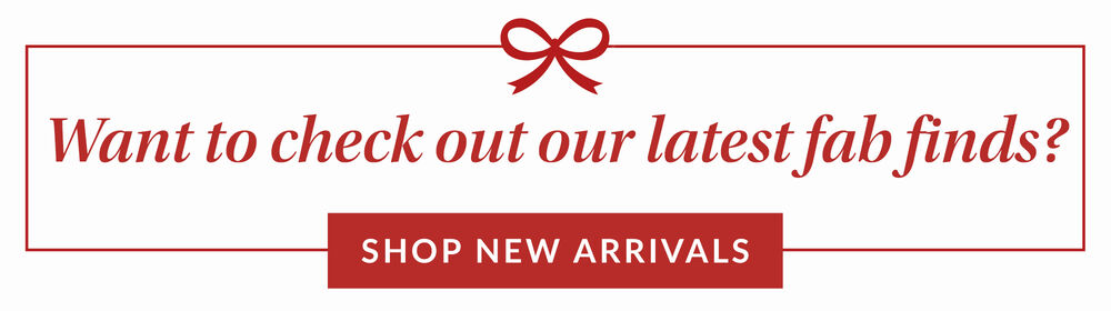 Want To Check Out Our Latest Fab Finds. Shop New Arrivals