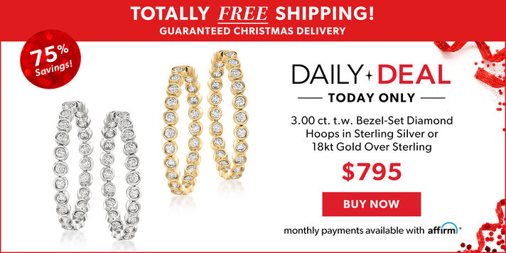 Totally Free Shipping! Guaranteed Christmas Delivery. Daily Deal Today Only. 75% Savings! 3.00 ct. t.w. Bezel-Set Diamond Hoops in Sterling Silver or 18kt Gold over Sterling. $795. Buy Now. Monthly Payments Available With Affirm