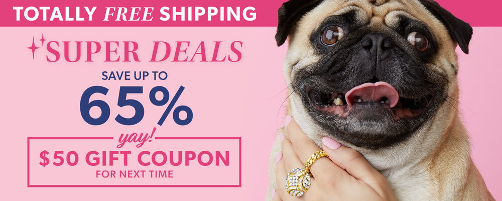 Totally Free Shipping. Super Deals. Save up to 65%. yay! $50 gift coupon for next time. image features a pug dog with a woman's hand petting it. woman is wearing a gold cuban-link ring and a gold and diamond ring.