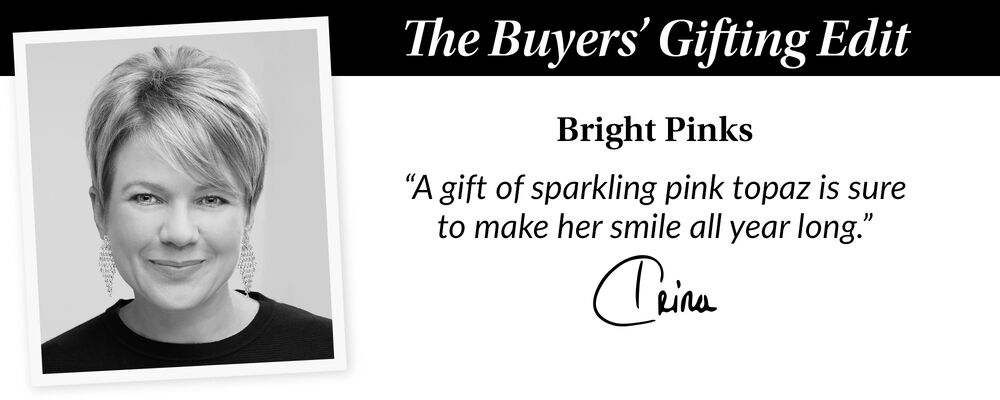 """The Buyers' Gift Guide. Bright Pinks. """"A gift of sparkling pink topz is sure to make her smile all year long."""" Trina"""