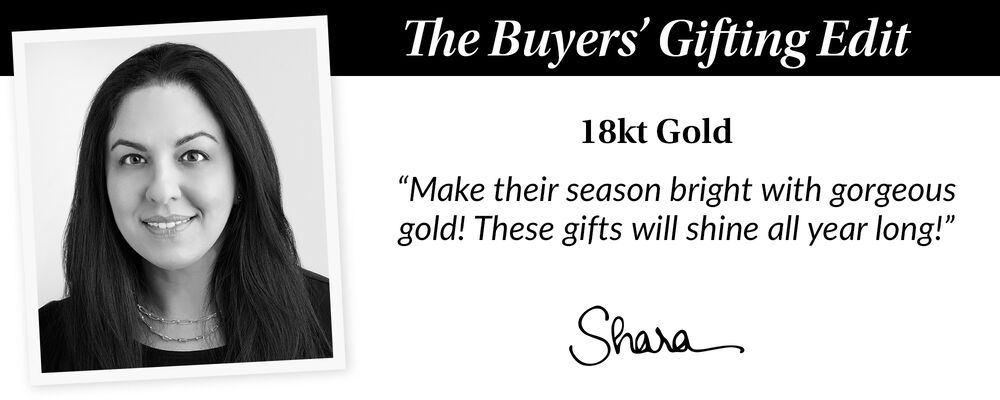 "The Buyer's Gift Guide. 18kt Gold. ""Make Their season bright with gorgeous gold! These gifts will shine all year long!"" Shara"